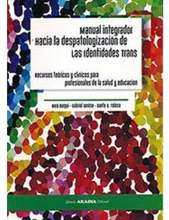 Manual Integrador Hacia la despatologización de las identidades Trans Recursos teóricos y clínicos para profesionales de la salud y educación